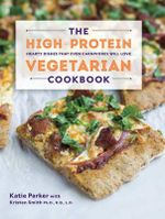 The High-Protein Vegetarian Cookbook - Hearty Dishes That Even Carnivores Will Love : Hearty Dishes That Even Carnivores Will Love - Katie Parker