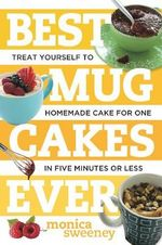 Best Mug Cakes Ever : Treat Yourself to Homemade Cake for One - Takes Just Five Minutes - Monica Sweeney