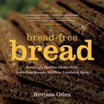 Bread-Free Bread - Amazingly Healthy Gluten-Free, Grain-Free Breads, Muffins, Cookies & More : Gluten-Free, Grain-Free, Amazingly Healthy Veggie- And Seed-Based Recipes - Nerissa Oden