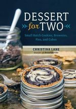 Dessert for Two - Small Batch Cookies, Brownies, Pies, and Cakes : Small-Batch Sweets for One, Two, or a Few - Christina Lane