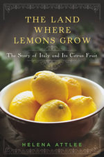 The Land Where Lemons Grow - The Story of Italy and its Citrus Fruit : The Story of Italy and Its Citrus Fruit - Helena Attlee