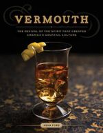 Vermouth : The Revival of the Spirit That Created America's Cocktail Culture - Adam Ford