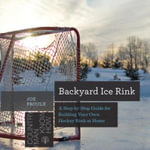 Backyard Ice Rink : A Step-by-Step Guide for Building Your Own Hockey Rink at Home - Joe Proulx