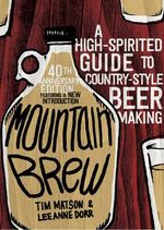 Mountain Brew : A High-Spirited Guide to Country-Style Beer Making - Tim Matson