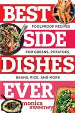 Best Side Dishes Ever : Foolproof Recipes for Greens, Potatoes, Beans, Rice, and More - Monica Sweeney