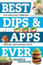 Best Dips and Apps Ever : Healthy and Easy Spreads, Snacks, and Savory Bites - Monica Sweeney