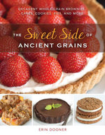 The Sweet Side of Ancient Grains : Decadent Whole Grain Brownies, Cakes, Cookies, Pies, and More - Erin Dooner