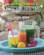 The Ultimate Book of Modern Juicing : More than 200 Fresh Recipes to Cleanse, Cure, and Keep You Healthy - Mimi Kirk