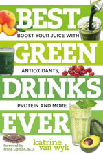 Best Green Drinks Ever : Boost Your Juice with Protein, Antioxidants and More - Katrine Van Wyk