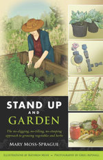 Stand Up and Garden : The no-digging, no-tilling, no-stooping approach to growing vegetables and herbs - Mary Moss-Sprague