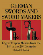 German Swords and Sword Makers : Edged Weapon Makers from the 14th to the 20th Centuries - Richard H. Bezdek