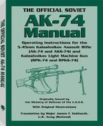The Official Soviet AK-74 Manual : Operating Instructions for the 5.45mm Kalashnikov Assault Rifle (AK-74 and KS-74) and Kalashnikov Light Machine Gun (RPK-74 and RPKS-74)