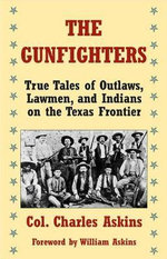 The Gunfighters : True Tales of Outlaws, Lawmen, and Indians on the Texas Frontier - Charles Askins