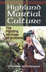 Highland Martial Culture : the Fighting Heritage of Scotland - Christopher Scott Thompson