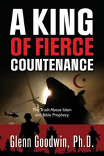 A King of Fierce Countenance, the Truth about Islam and Bible Prophecy - Ph D Glenn Goodwin