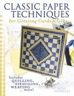 Classic Paper Techniques for Greeting Cards & Gifts : Includes Quilting, Stenciling, Weaving And More! - Alisa Harkless