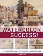Watercolor Success : 52 Essential Lessons for Creating Great Paintings - Chuck Long