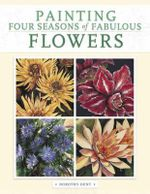 Painting Four Seasons of Fabulous Flowers - Dorothy Dent