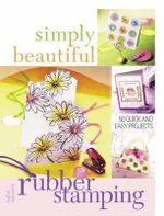 Simply Beautiful Rubber Stamping : 50 Quick and Easy Projects - Kathie Seaverns