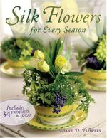 Silk Flowers for Every Season : Includes 34 Projects & Ideas - Diane D. Flowers