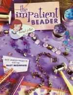 The Impatient Beader : Easy Jewelry Projects for the Busy Beginner! - Margot Potter