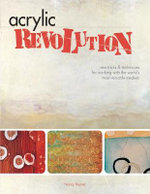 Acrylic Revolution : New Tricks & Techniques for Working with the World's Most Versatile Medium :  New Tricks & Techniques for Working with the World's Most Versatile Medium - Nancy Reyner