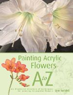 Painting Acrylic Flowers A to Z : An Illustrated Directory of Techniques for Painting 40 Popular Flowers - Lexi Sundell