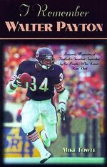 I Remember Walter Payton : Personal Memories of Football's Sweetest Superstar by the People Who Knew Him Best : I Remember - Mike Towle