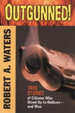 Outgunned! : True Stories of Citizens Who Stood Up to Outlaws - and Won - Robert A. Waters