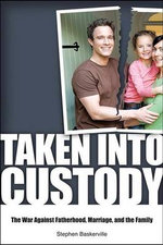 Taken Into Custody : The War Against Fathers, Marriage, and the Family :  The War Against Fathers, Marriage, and the Family - Stephen Baskerville