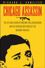 Chicago Assassin : The Life and Legend of Machine Gun Jack Mcgurn and the Chicago Beer Wars of the Roaring Twenties - Richard Shmelter