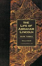 The Life of Abraham Lincoln: v. 3, v. 4 : Volumes 3 & 4 in One Book - Ida M. Tarbell