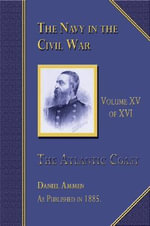 The Navy in the Civil War : The Atlantic Coast, Volume 15 of 16 - Daniel Ammen