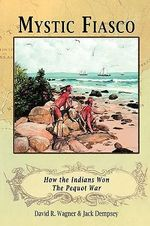 Mystic Fiasco How the Indians Won The Pequot War - David R. Wagner