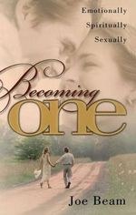 Becoming One : Emotionally, Physically, Spiritually - Joe Beam