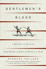 Gentlemen's Blood : A History of Dueling : From Swords at Dawn to Pistols at Dusk - Barbara Holland