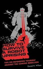 How to Survive a Robot Uprising : Tips on Defending Yourself Against the Coming Rebellion - Daniel H Wilson