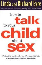 How to Talk to Your Child about Sex : It's Best to Start Early, but it's Never Too Late : a Step-by-Step Guide for Every Age - Linda Eyre