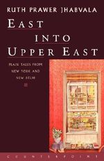 East into Upper East : Plain Tales from New York and New Delhi - Ruth Prawer Jhabvala