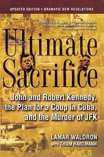 Ultimate Sacrifice : John and Robert Kennedy, the Plan for a Coup in Cuba, and the Murder of JFK - Lamar Waldron