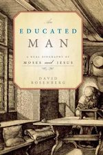 An Educated Man : A Dual Biography of Moses and Jesus - David Rosenberg