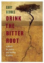 Drink the Bitter Root : A Search for Justice and Healing in Africa - Gary Geddes