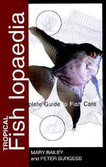 Tropical Fishlopaedia : A Complete Guide to Tropical Fish Care - Mary Bailey