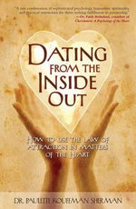 Dating from the Inside Out : How to Use the Law of Attraction in Matters of the Heart - Dr. Paulette Kouffman Sherman