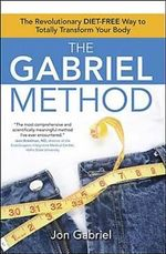The Gabriel Method : Jon Gabriel's Diet Free Way to Transform Your Body--Totally - Jon Gabriel