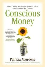 Conscious Money : Living, Creating, and Investing with Your Values for a Sustainable New Prosperity - Patricia Aburdene