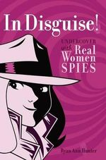 In Disguise! : Undercover with Real Women Spies - Ryan Ann Hunter