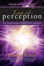 Leap of Perception : The Transforming Power of Your Attention - Penney Peirce
