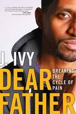Dear Father : Turning My Pain Into Power - J. Ivy
