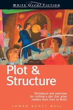 Plot and Structure : Techniques and Exercises for Crafting and Plot That Grips Readers from Start to Finish - James Scott Bell